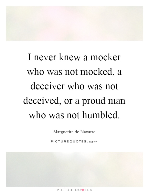 I never knew a mocker who was not mocked, a deceiver who was not deceived, or a proud man who was not humbled Picture Quote #1
