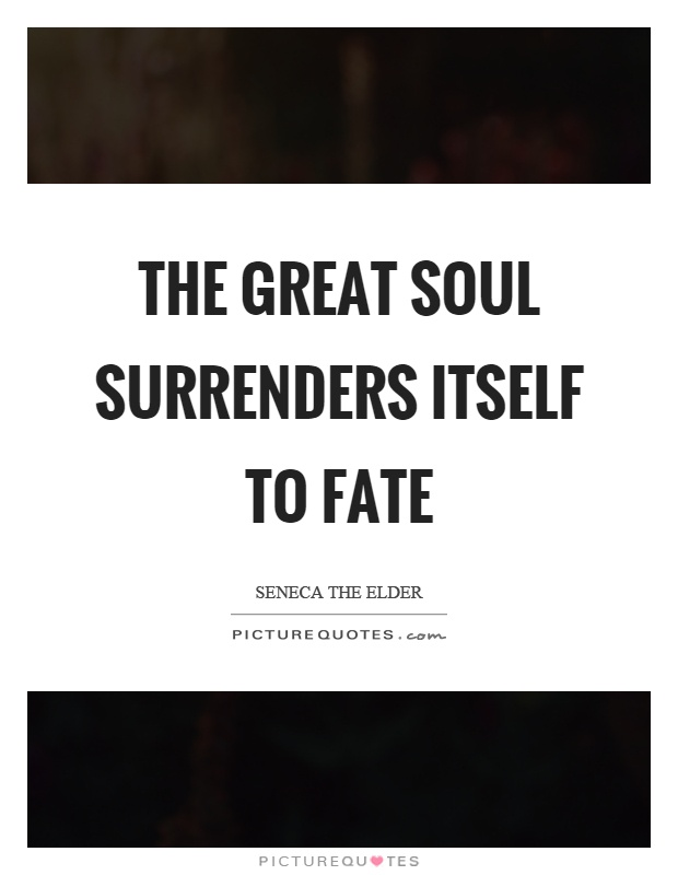 The great soul surrenders itself to fate Picture Quote #1