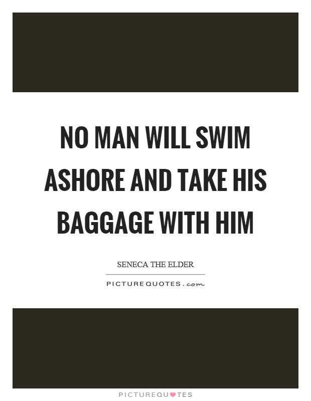 No man will swim ashore and take his baggage with him Picture Quote #1