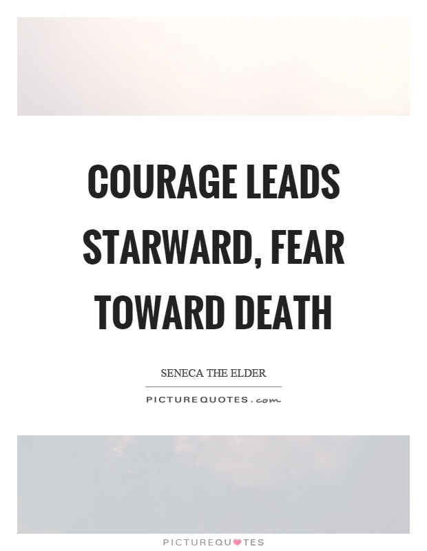 Courage leads starward, fear toward death Picture Quote #1