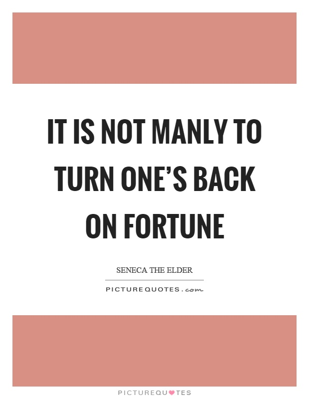 It is not manly to turn one's back on fortune Picture Quote #1