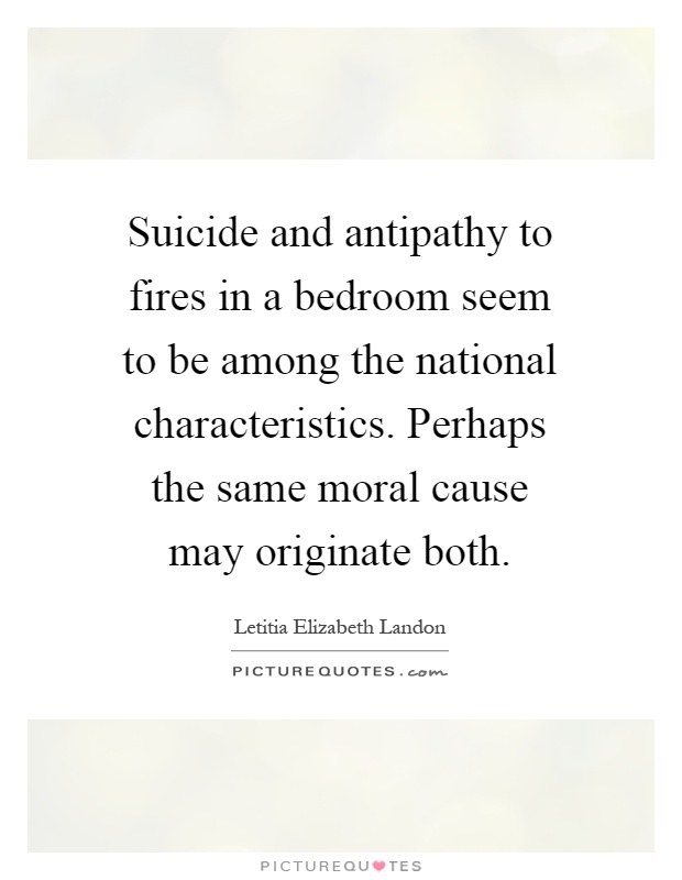 Suicide and antipathy to fires in a bedroom seem to be among the national characteristics. Perhaps the same moral cause may originate both Picture Quote #1
