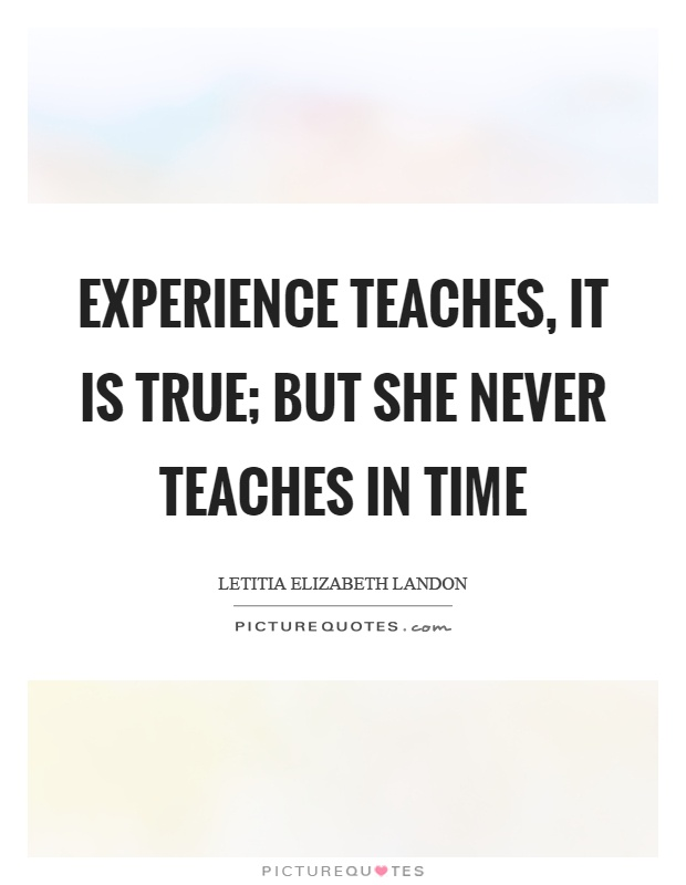 Experience teaches, it is true; but she never teaches in time Picture Quote #1