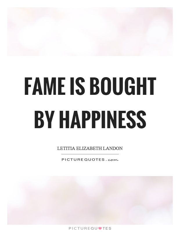 Fame is bought by happiness Picture Quote #1