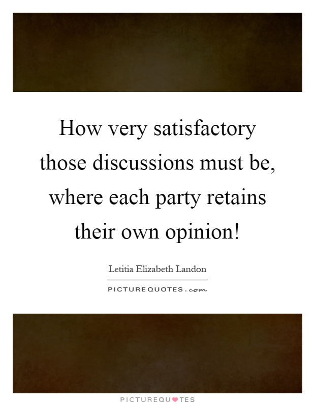 How very satisfactory those discussions must be, where each party retains their own opinion! Picture Quote #1