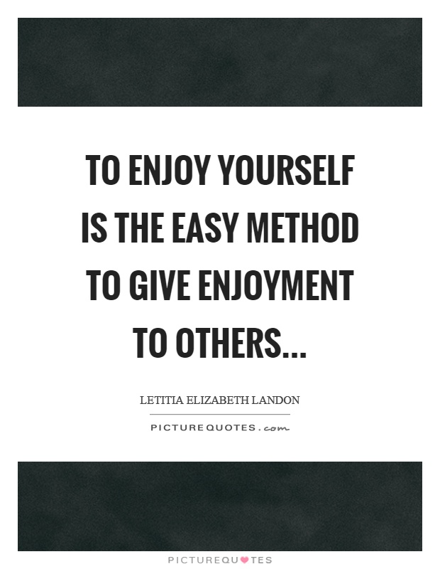 To enjoy yourself is the easy method to give enjoyment to others Picture Quote #1