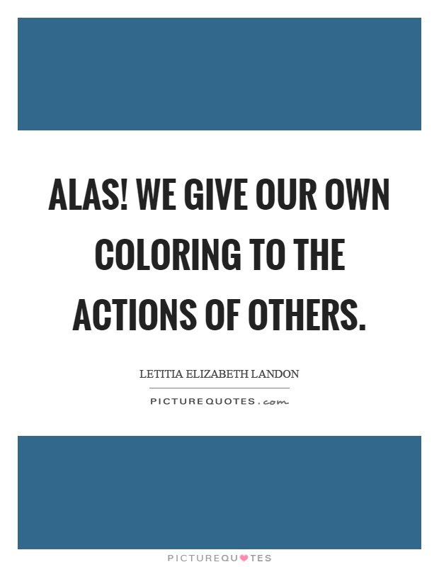 Alas! we give our own coloring to the actions of others Picture Quote #1