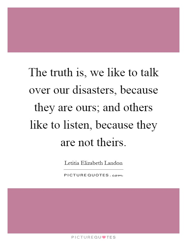 The truth is, we like to talk over our disasters, because they are ours; and others like to listen, because they are not theirs Picture Quote #1