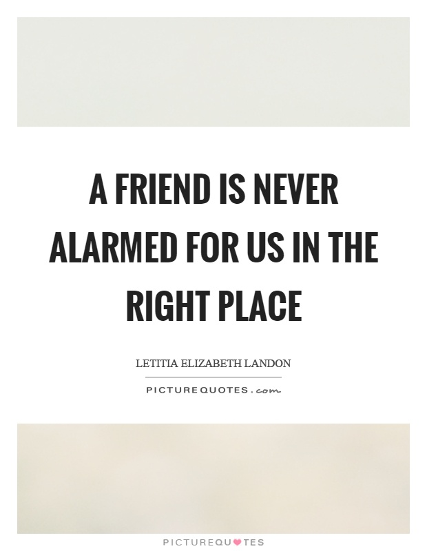 A friend is never alarmed for us in the right place Picture Quote #1