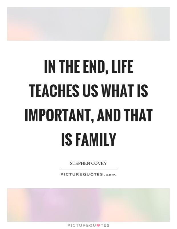 In the end, life teaches us what is important, and that is family Picture Quote #1