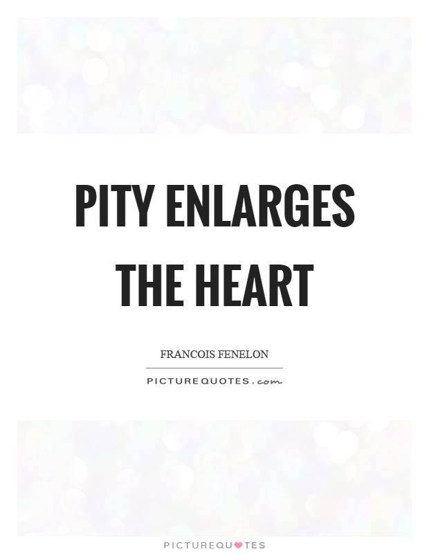 Pity enlarges the heart Picture Quote #1