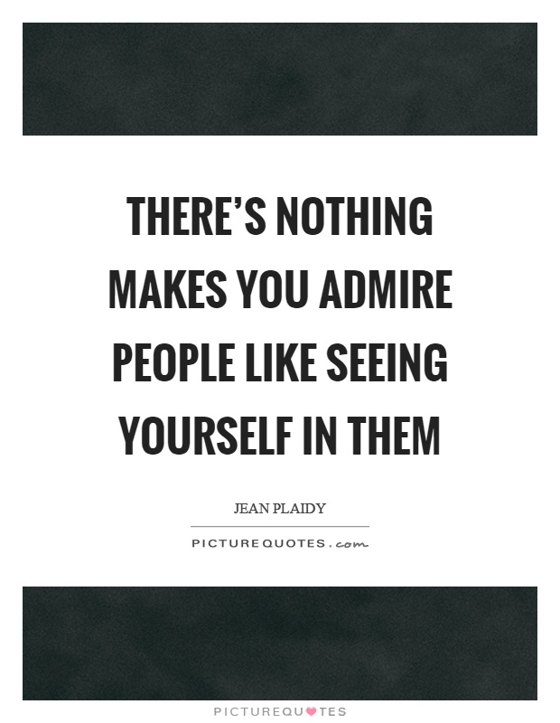 There's nothing makes you admire people like seeing yourself in them Picture Quote #1