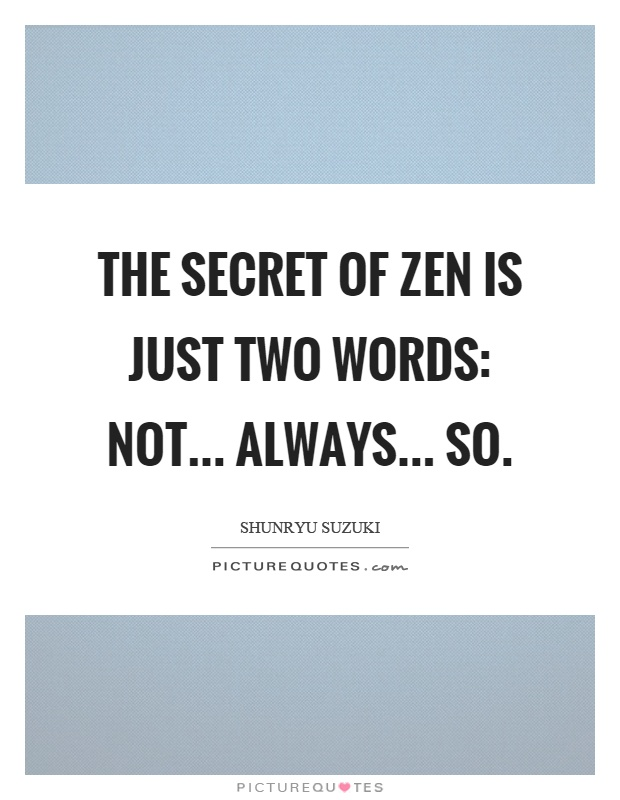The secret of zen is just two words: not... always... so Picture Quote #1