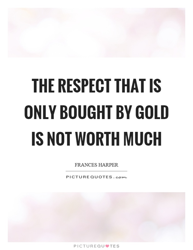The respect that is only bought by gold is not worth much Picture Quote #1