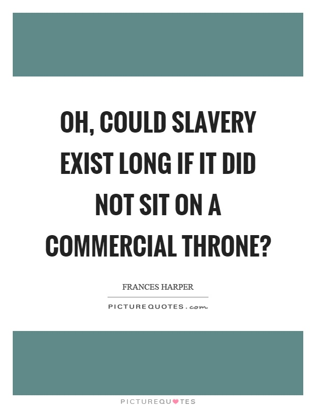Oh, could slavery exist long if it did not sit on a commercial throne? Picture Quote #1