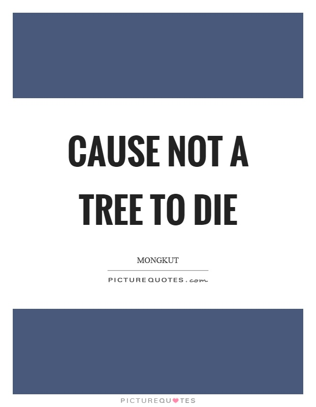 Cause not a tree to die Picture Quote #1