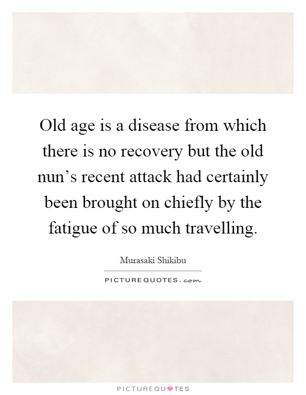 Old age is a disease from which there is no recovery but the old nun's recent attack had certainly been brought on chiefly by the fatigue of so much travelling Picture Quote #1