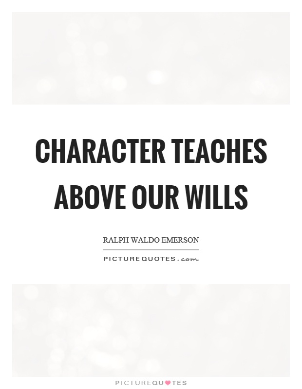 Character teaches above our wills Picture Quote #1
