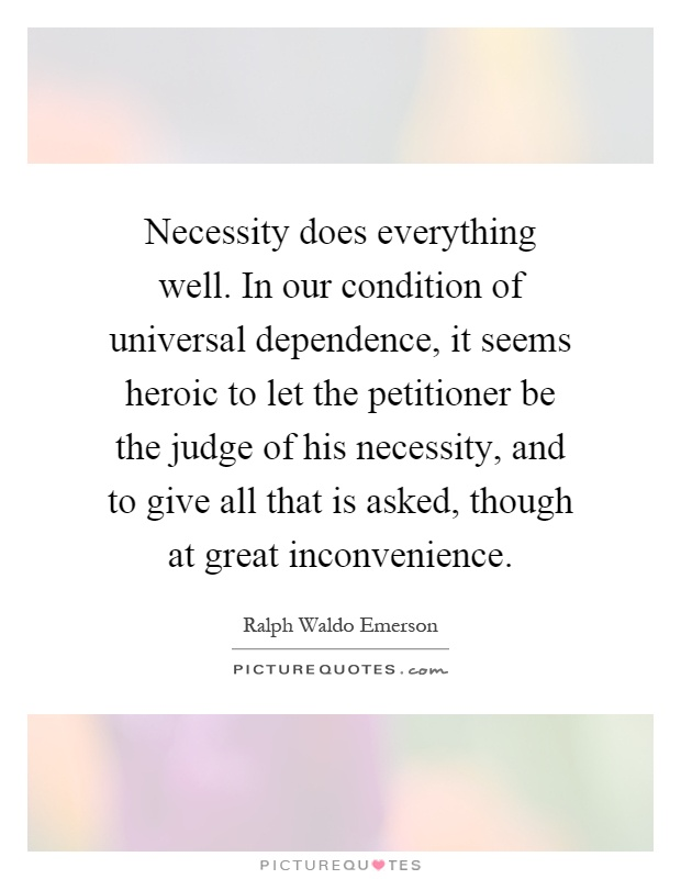 Necessity does everything well. In our condition of universal dependence, it seems heroic to let the petitioner be the judge of his necessity, and to give all that is asked, though at great inconvenience Picture Quote #1
