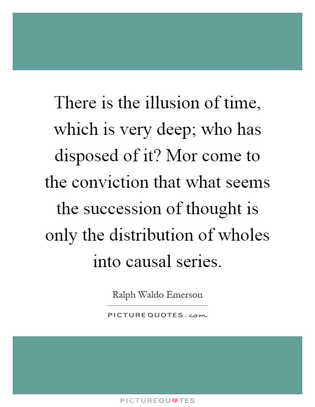 There is the illusion of time, which is very deep; who has disposed of it? Mor come to the conviction that what seems the succession of thought is only the distribution of wholes into causal series Picture Quote #1