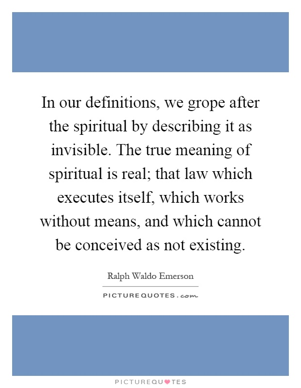In our definitions, we grope after the spiritual by describing it as invisible. The true meaning of spiritual is real; that law which executes itself, which works without means, and which cannot be conceived as not existing Picture Quote #1