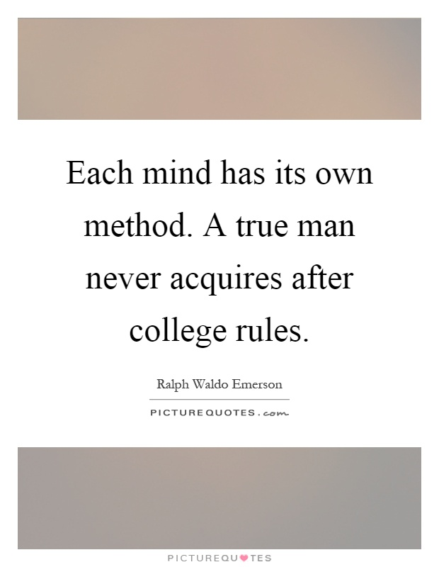 Each mind has its own method. A true man never acquires after college rules Picture Quote #1