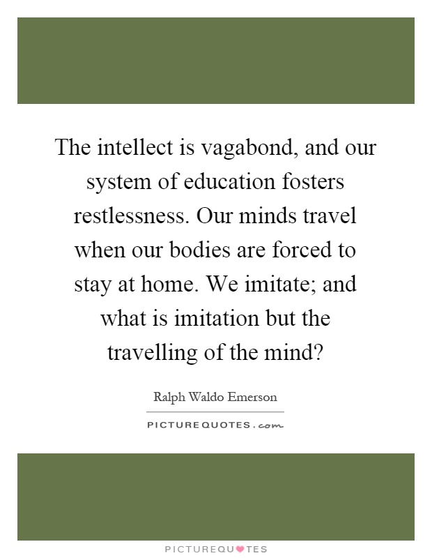 The intellect is vagabond, and our system of education fosters restlessness. Our minds travel when our bodies are forced to stay at home. We imitate; and what is imitation but the travelling of the mind? Picture Quote #1
