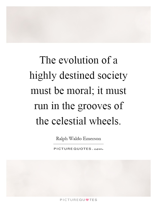 The evolution of a highly destined society must be moral; it must run in the grooves of the celestial wheels Picture Quote #1