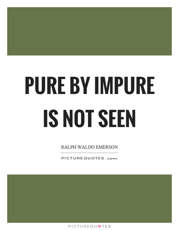 Pure by impure is not seen Picture Quote #1
