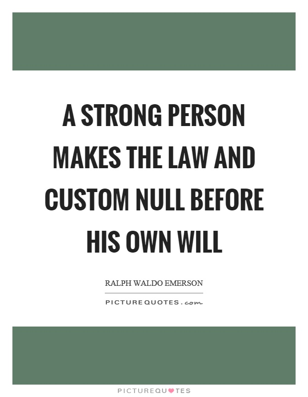 A strong person makes the law and custom null before his own will Picture Quote #1