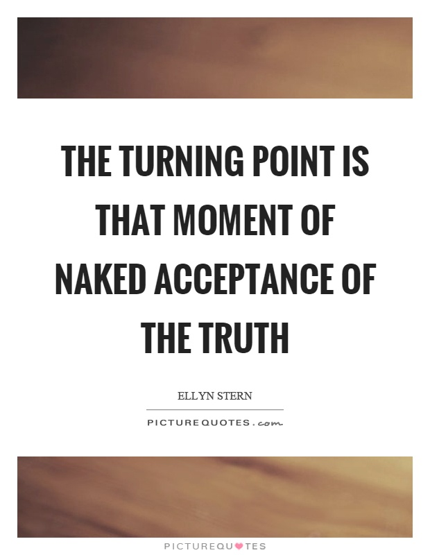 The turning point is that moment of naked acceptance of the truth Picture Quote #1