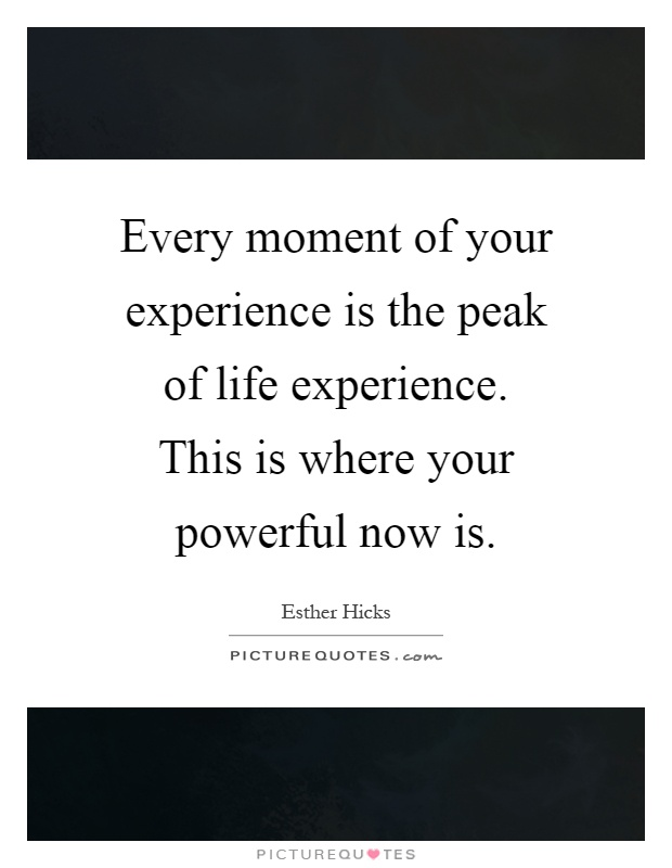 Every moment of your experience is the peak of life experience. This is where your powerful now is Picture Quote #1