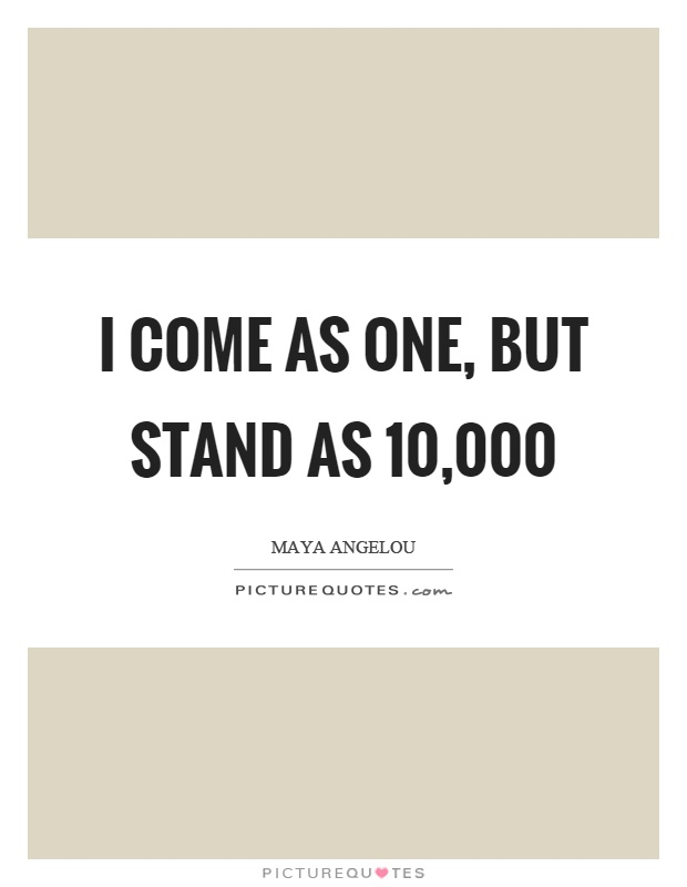 I come as one, but stand as 10,000 Picture Quote #1