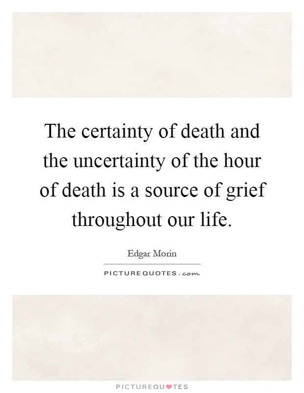 The certainty of death and the uncertainty of the hour of death is a source of grief throughout our life Picture Quote #1