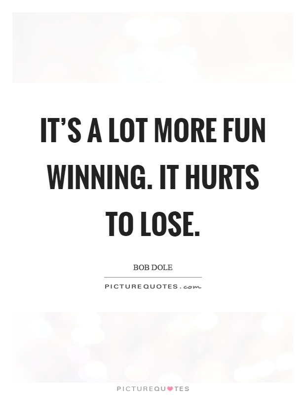 It's a lot more fun winning. It hurts to lose Picture Quote #1