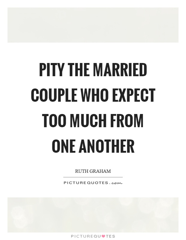 Pity the married couple who expect too much from one another Picture Quote #1