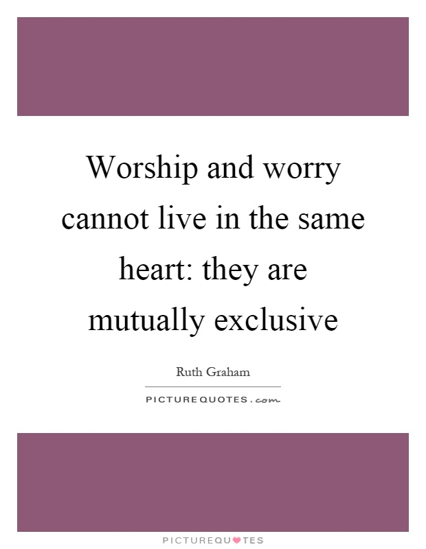 Worship and worry cannot live in the same heart: they are mutually exclusive Picture Quote #1