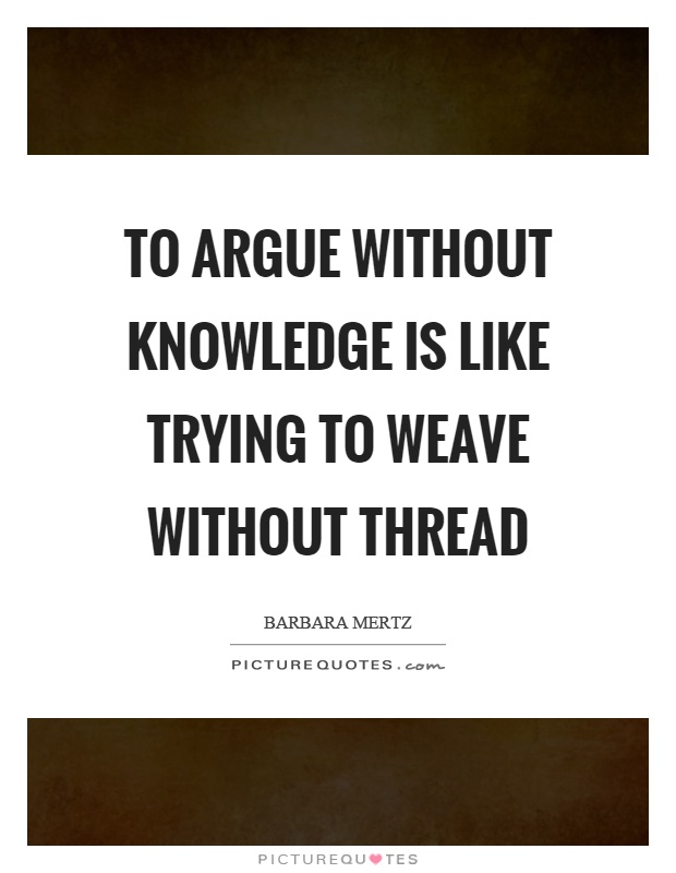 To argue without knowledge is like trying to weave without thread Picture Quote #1