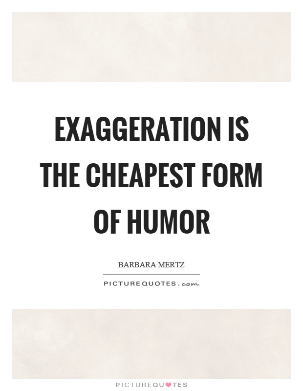 Exaggeration is the cheapest form of humor Picture Quote #1