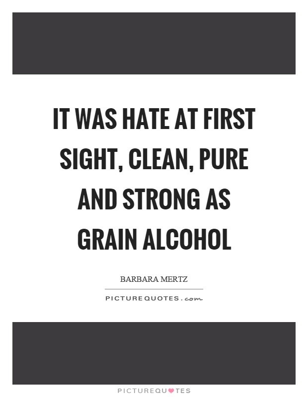 It was hate at first sight, clean, pure and strong as grain alcohol Picture Quote #1