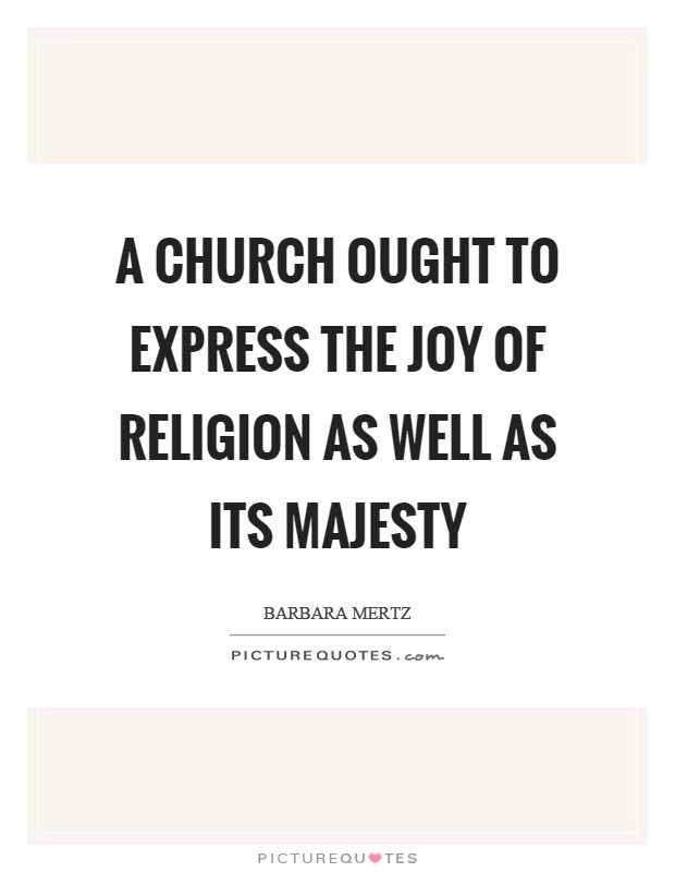 A church ought to express the joy of religion as well as its majesty Picture Quote #1
