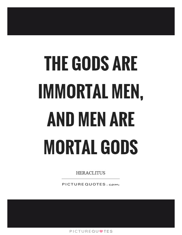 The gods are immortal men, and men are mortal gods Picture Quote #1