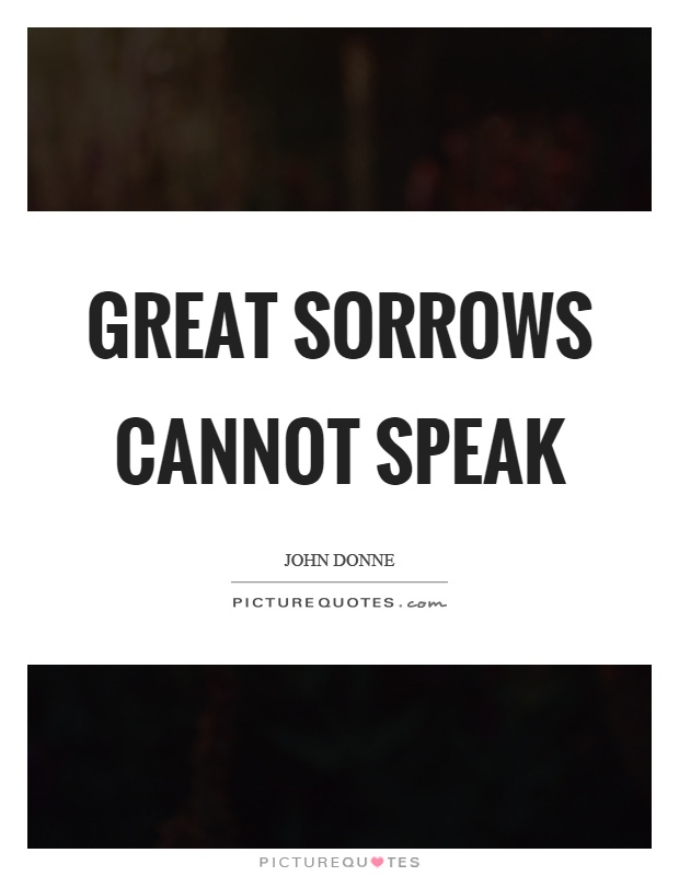 Great sorrows cannot speak Picture Quote #1