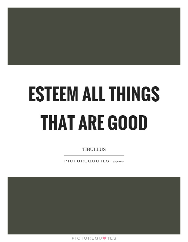 Esteem all things that are good Picture Quote #1