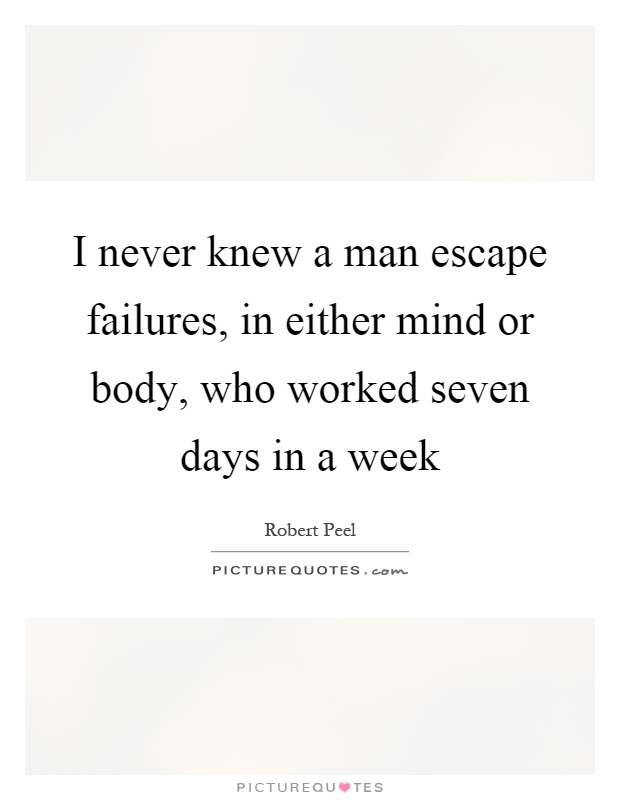 I never knew a man escape failures, in either mind or body, who worked seven days in a week Picture Quote #1