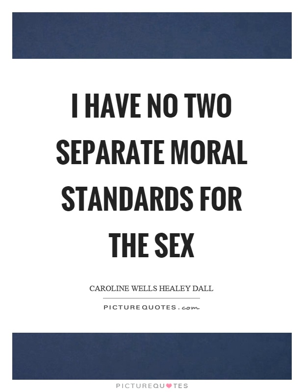 I have no two separate moral standards for the sex Picture Quote #1