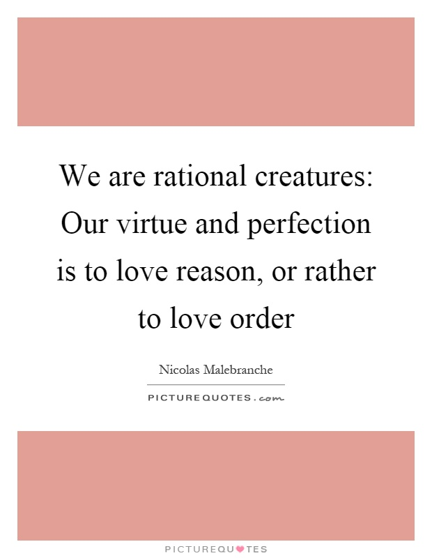 We are rational creatures: Our virtue and perfection is to love reason, or rather to love order Picture Quote #1