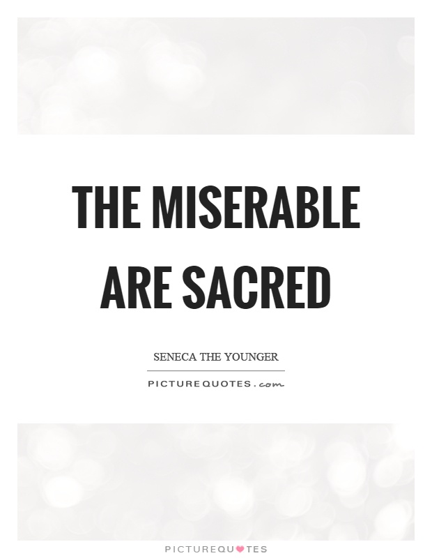 The miserable are sacred Picture Quote #1