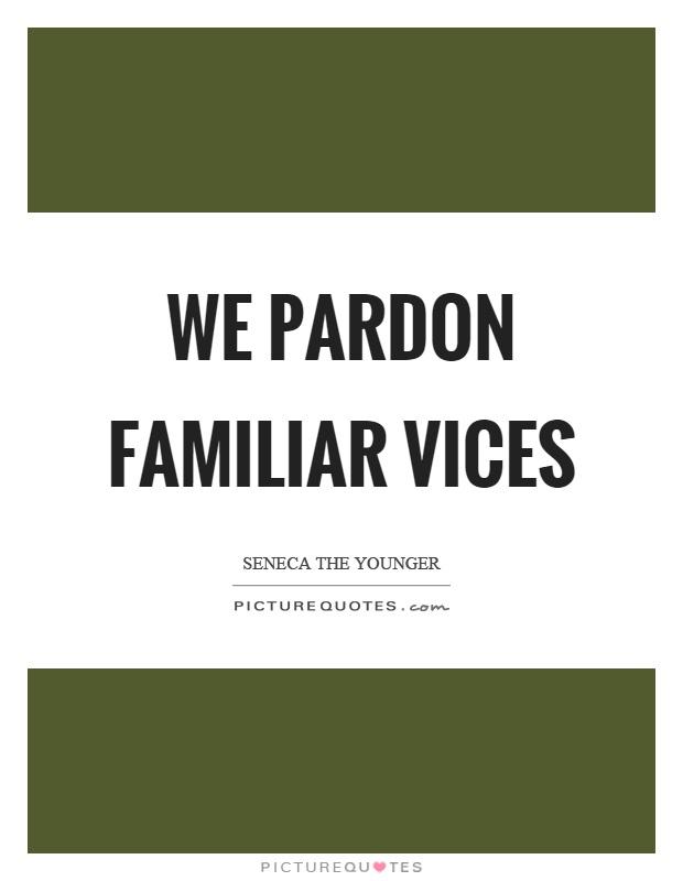 We pardon familiar vices Picture Quote #1