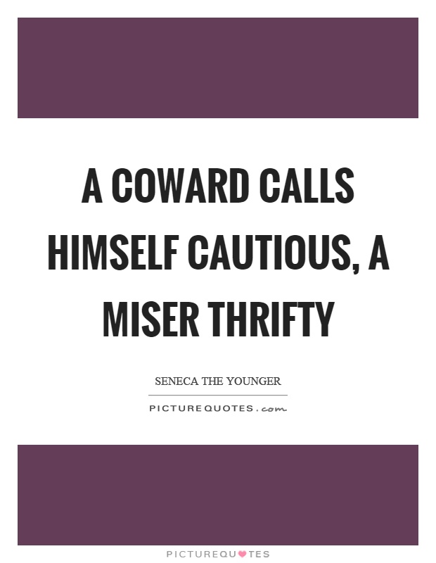 A coward calls himself cautious, a miser thrifty Picture Quote #1